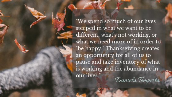 "We spend so much of our lives steeped in what we want to be different in order to ""be happy."" Thanksgiving creates an opportunity for us to pause and be grateful for the abundance in our lives."